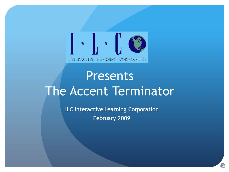Presents The Accent Terminator ILC Interactive Learning Corporation February 2009