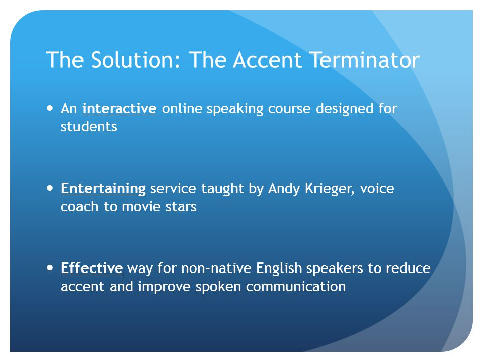 The Solution: The Accent Terminator An interactive online speaking course designed for students Entertaining service taught by Andy Krieger, voice coach to movie stars Effective way for non-native English speakers to reduce accent and improve spoken communication