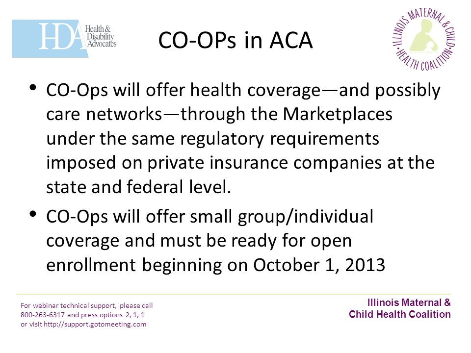 CO-OPs in ACA Illinois Maternal & Child Health Coalition For webinar technical support, please call 800-263-6317 and press options 2, 1, 1 or visit http://support.gotomeeting.com CO-Ops will offer health coverage—and possibly care networks—through the Marketplaces under the same regulatory requirements imposed on private insurance companies at the state and federal level.