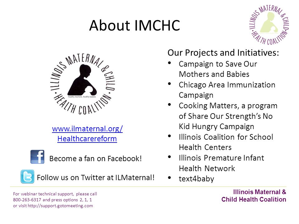 About IMCHC Our Projects and Initiatives: Campaign to Save Our Mothers and Babies Chicago Area Immunization Campaign Cooking Matters, a program of Share Our Strength's No Kid Hungry Campaign Illinois Coalition for School Health Centers Illinois Premature Infant Health Network text4baby www.ilmaternal.org/ Healthcarereform Become a fan on Facebook.