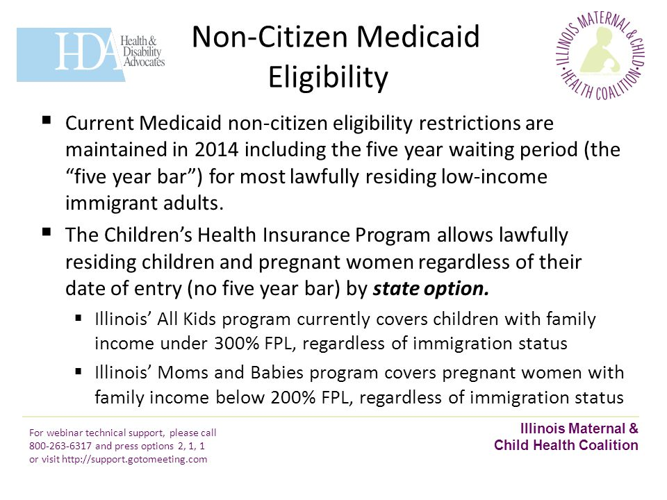 Non-Citizen Medicaid Eligibility Illinois Maternal & Child Health Coalition For webinar technical support, please call 800-263-6317 and press options 2, 1, 1 or visit http://support.gotomeeting.com  Current Medicaid non-citizen eligibility restrictions are maintained in 2014 including the five year waiting period (the five year bar ) for most lawfully residing low-income immigrant adults.