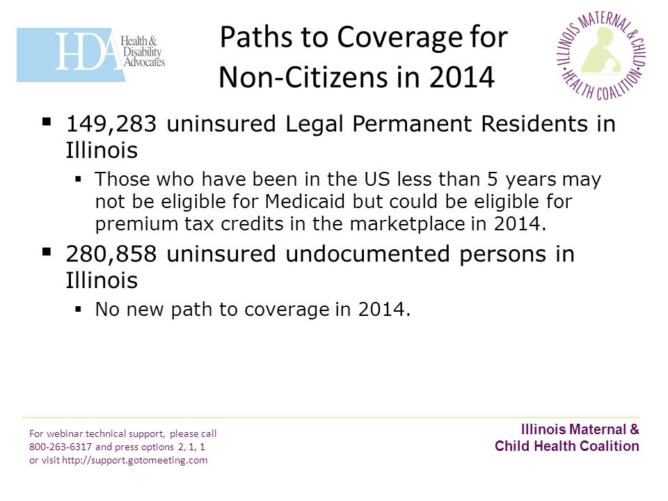 Paths to Coverage for Non-Citizens in 2014 Illinois Maternal & Child Health Coalition For webinar technical support, please call 800-263-6317 and press options 2, 1, 1 or visit http://support.gotomeeting.com  149,283 uninsured Legal Permanent Residents in Illinois  Those who have been in the US less than 5 years may not be eligible for Medicaid but could be eligible for premium tax credits in the marketplace in 2014.