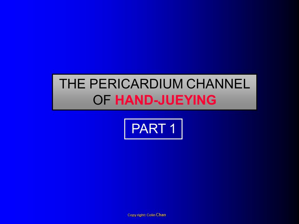 THE PERICARDIUM CHANNEL OF HAND-JUEYING PART 1 Copy right: Colin Chan