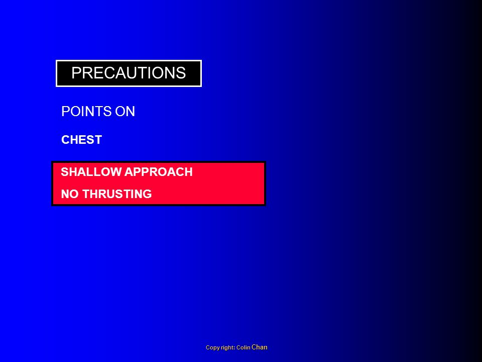 PRECAUTIONS SHALLOW APPROACH NO THRUSTING CHEST POINTS ON Copy right: Colin Chan