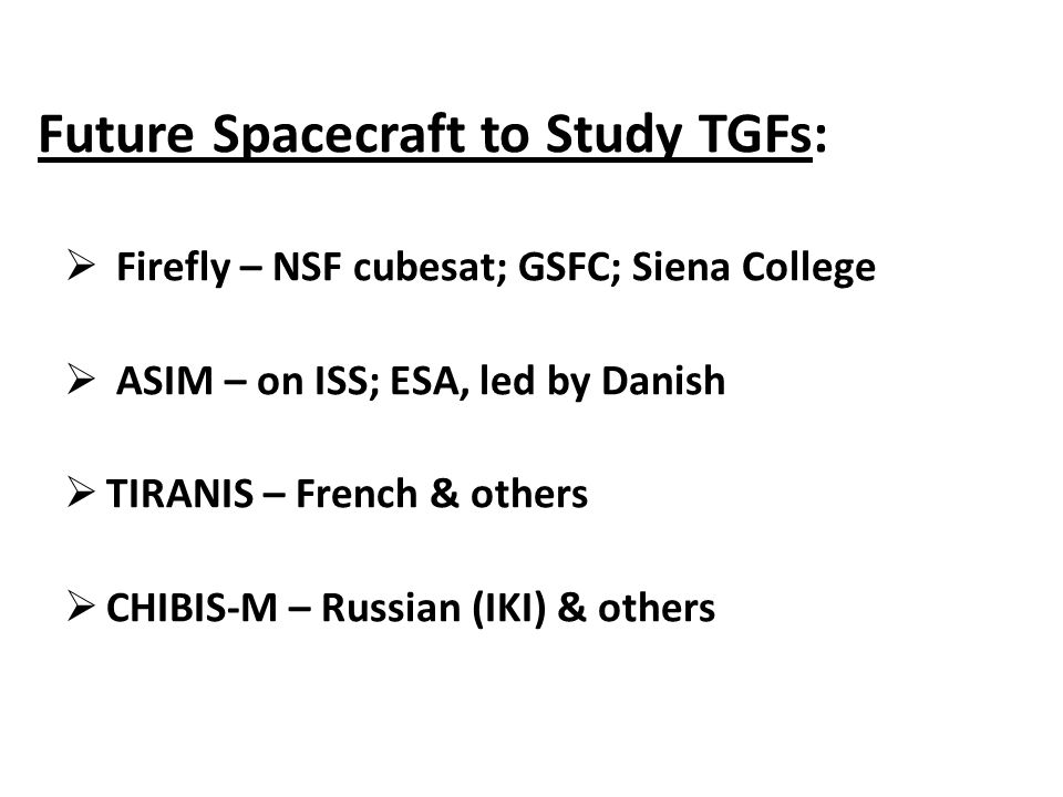 Future Spacecraft to Study TGFs:  Firefly – NSF cubesat; GSFC; Siena College  ASIM – on ISS; ESA, led by Danish  TIRANIS – French & others  CHIBIS-M – Russian (IKI) & others