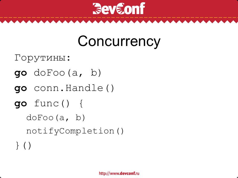 Сoncurrency Горутины: go doFoo(a, b) go conn.Handle() go func() { doFoo(a, b) notifyCompletion() }()