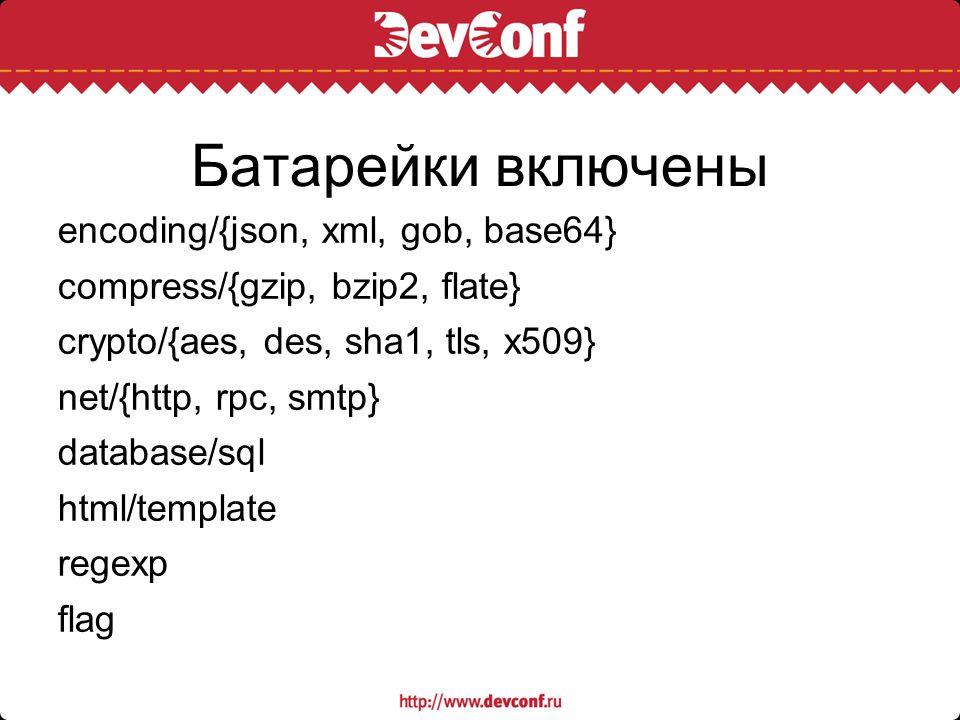 Батарейки включены encoding/{json, xml, gob, base64} compress/{gzip, bzip2, flate} crypto/{aes, des, sha1, tls, x509} net/{http, rpc, smtp} database/s