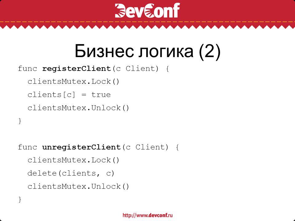 Бизнес логика (2) func registerClient(c Client) { clientsMutex.Lock() clients[c] = true clientsMutex.Unlock() } func unregisterClient(c Client) { clie