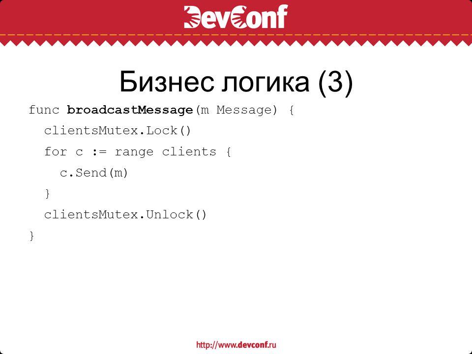 Бизнес логика (3) func broadcastMessage(m Message) { clientsMutex.Lock() for c := range clients { c.Send(m) } clientsMutex.Unlock() }