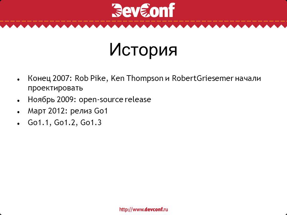 История Конец 2007: Rob Pike, Ken Thompson и RobertGriesemer начали проектировать Ноябрь 2009: open-source release Март 2012: релиз Go1 Go1.1, Go1.2,