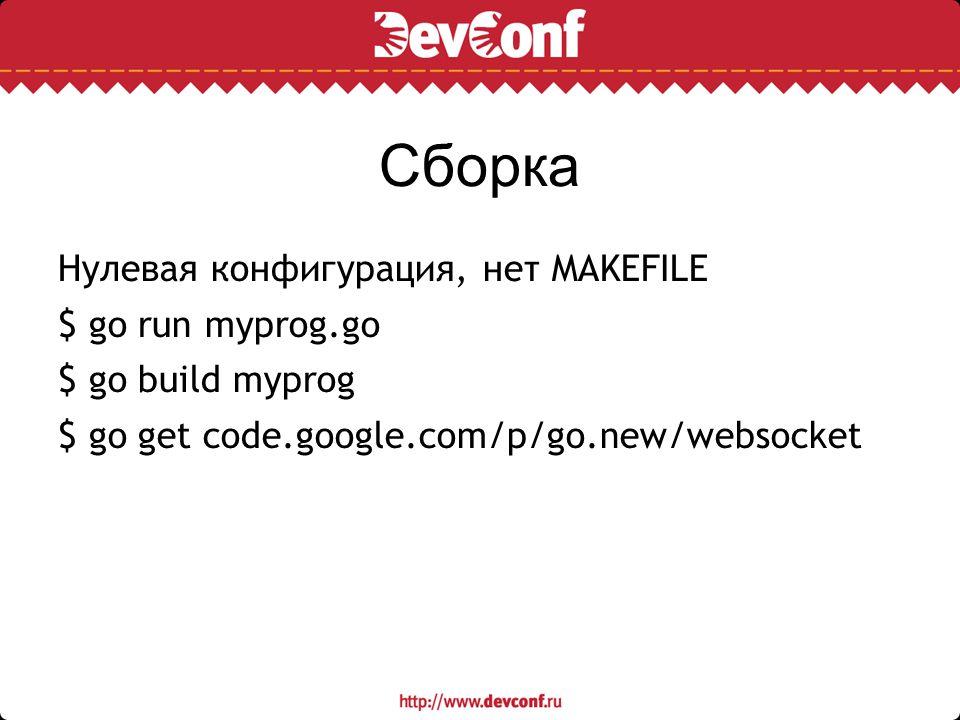 Сборка Нулевая конфигурация, нет MAKEFILE $ go run myprog.go $ go build myprog $ go get code.google.com/p/go.new/websocket