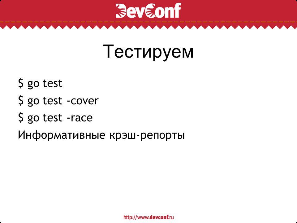 Тестируем $ go test $ go test -cover $ go test -race Информативные крэш-репорты