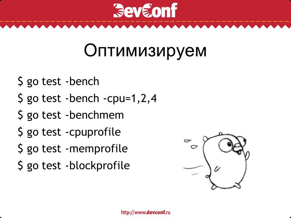 Оптимизируем $ go test -bench $ go test -bench -cpu=1,2,4 $ go test -benchmem $ go test -cpuprofile $ go test -memprofile $ go test -blockprofile