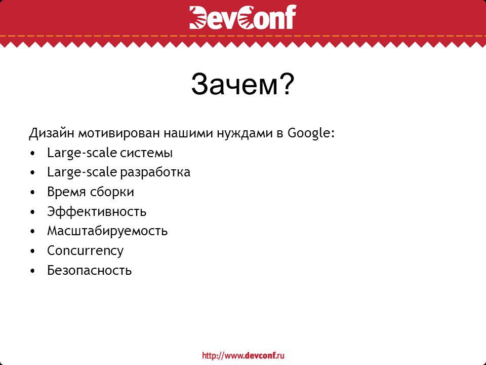 Зачем? Дизайн мотивирован нашими нуждами в Google: Large-scale системы Large-scale разработка Время сборки Эффективность Масштабируемость Concurrency