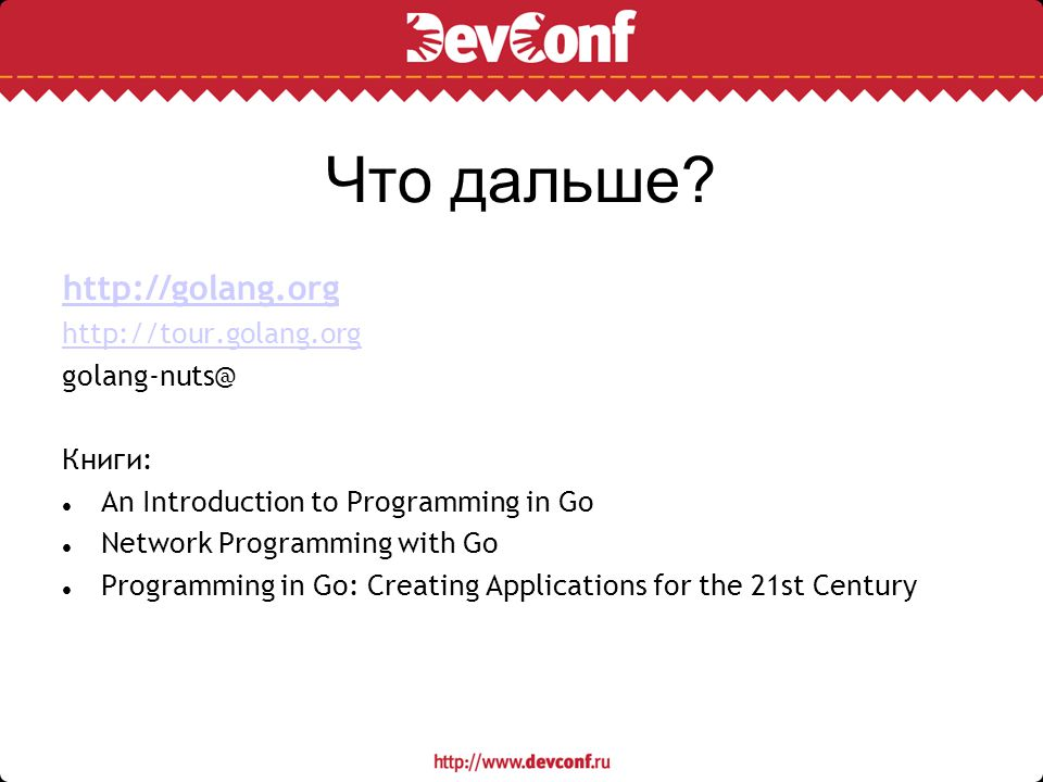 Что дальше? http://golang.org http://tour.golang.org golang-nuts@ Книги: An Introduction to Programming in Go Network Programming with Go Programming