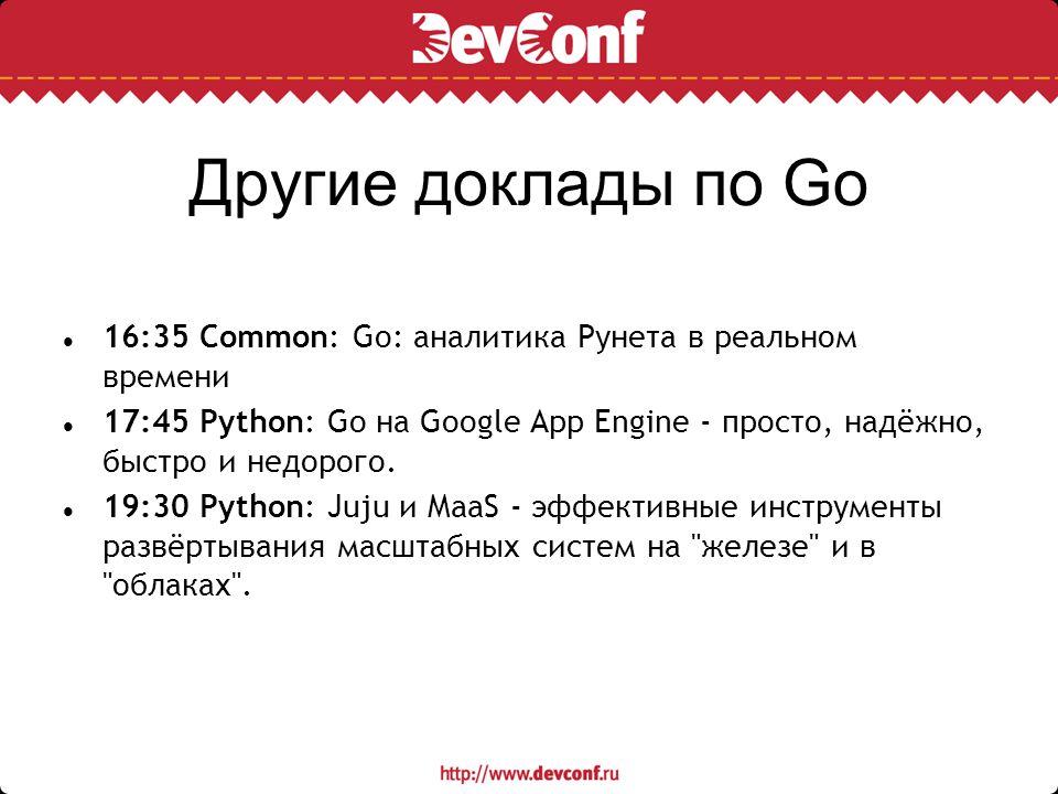 Другие доклады по Go 16:35 Common: Go: аналитика Рунета в реальном времени 17:45 Python: Go на Google App Engine - просто, надёжно, быстро и недорого.