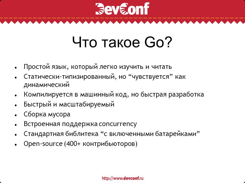 """Что такое Go? Простой язык, который легко изучить и читать Статически-типизированный, но """"чувствуется"""" как динамический Компилируется в машинный код,"""
