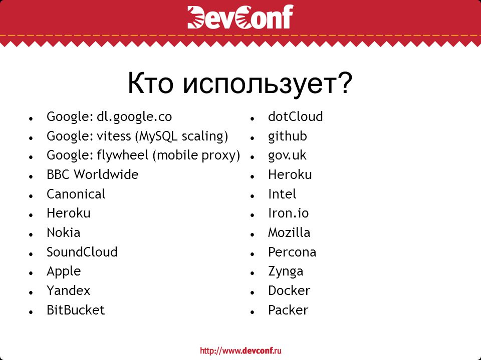 Кто использует? Google: dl.google.co Google: vitess (MySQL scaling) Google: flywheel (mobile proxy) BBC Worldwide Canonical Heroku Nokia SoundCloud Ap