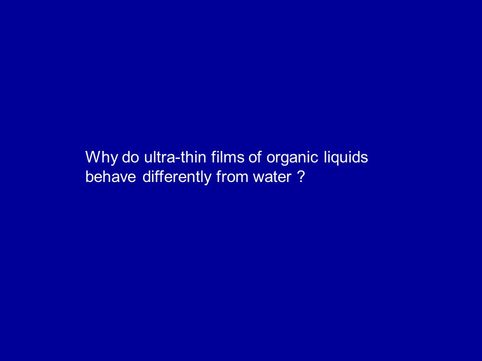 Why do ultra-thin films of organic liquids behave differently from water ?