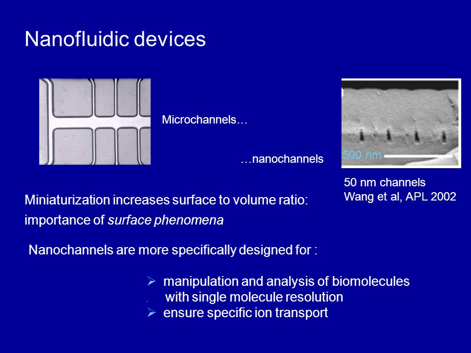 Nanofluidic devices Miniaturization increases surface to volume ratio: importance of surface phenomena  manipulation and analysis of biomolecules. wi