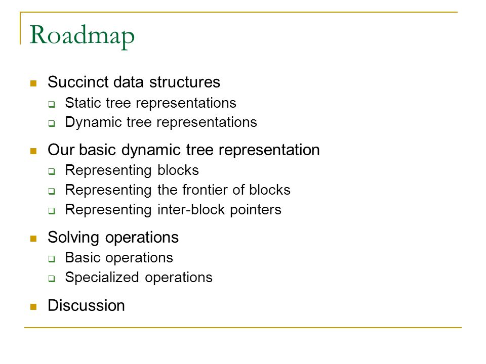 Roadmap Succinct data structures  Static tree representations  Dynamic tree representations Our basic dynamic tree representation  Representing blocks  Representing the frontier of blocks  Representing inter-block pointers Solving operations  Basic operations  Specialized operations Discussion