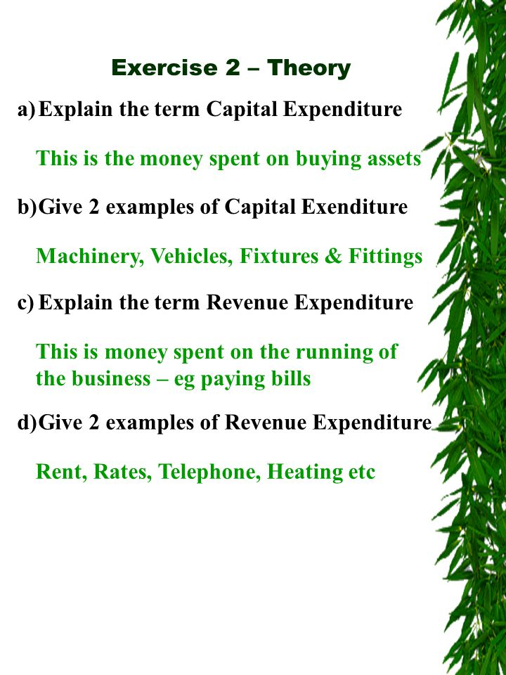 Exercise 2 – Theory a)Explain the term Capital Expenditure This is the money spent on buying assets b)Give 2 examples of Capital Exenditure Machinery, Vehicles, Fixtures & Fittings c)Explain the term Revenue Expenditure This is money spent on the running of the business – eg paying bills d)Give 2 examples of Revenue Expenditure Rent, Rates, Telephone, Heating etc