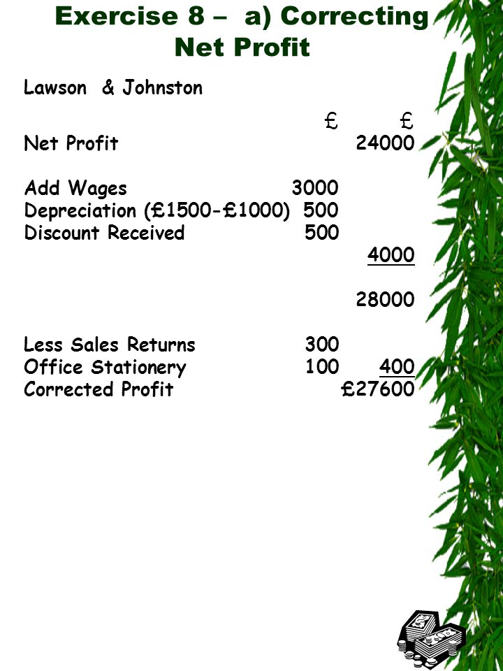 Exercise 8 – a) Correcting Net Profit Lawson & Johnston£ Net Profit24000 Add Wages3000 Depreciation (£1500-£1000)500 Discount Received500 4000 28000 Less Sales Returns300 Office Stationery100400 Corrected Profit£27600
