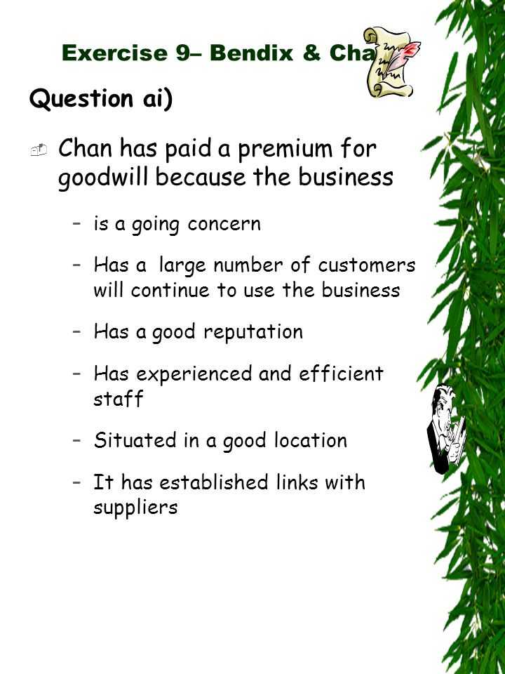 Exercise 9– Bendix & Chan Question ai)  Chan has paid a premium for goodwill because the business –is a going concern –Has a large number of customers will continue to use the business –Has a good reputation –Has experienced and efficient staff –Situated in a good location –It has established links with suppliers