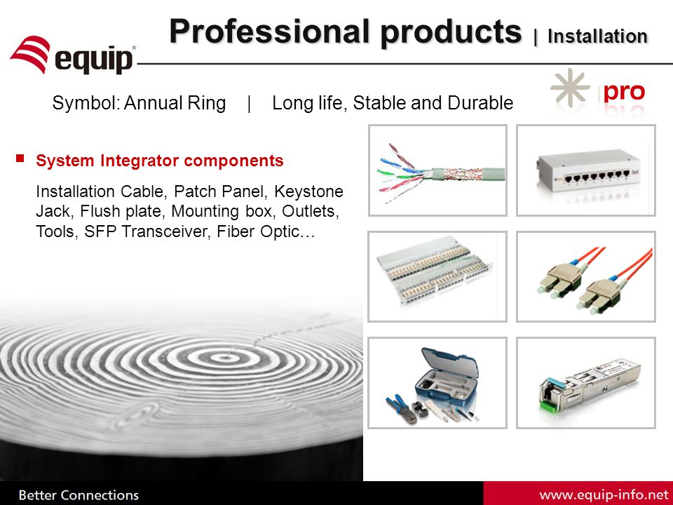 Professional products | Installation Symbol: Annual Ring | Long life, Stable and Durable System Integrator components Installation Cable, Patch Panel, Keystone Jack, Flush plate, Mounting box, Outlets, Tools, SFP Transceiver, Fiber Optic…