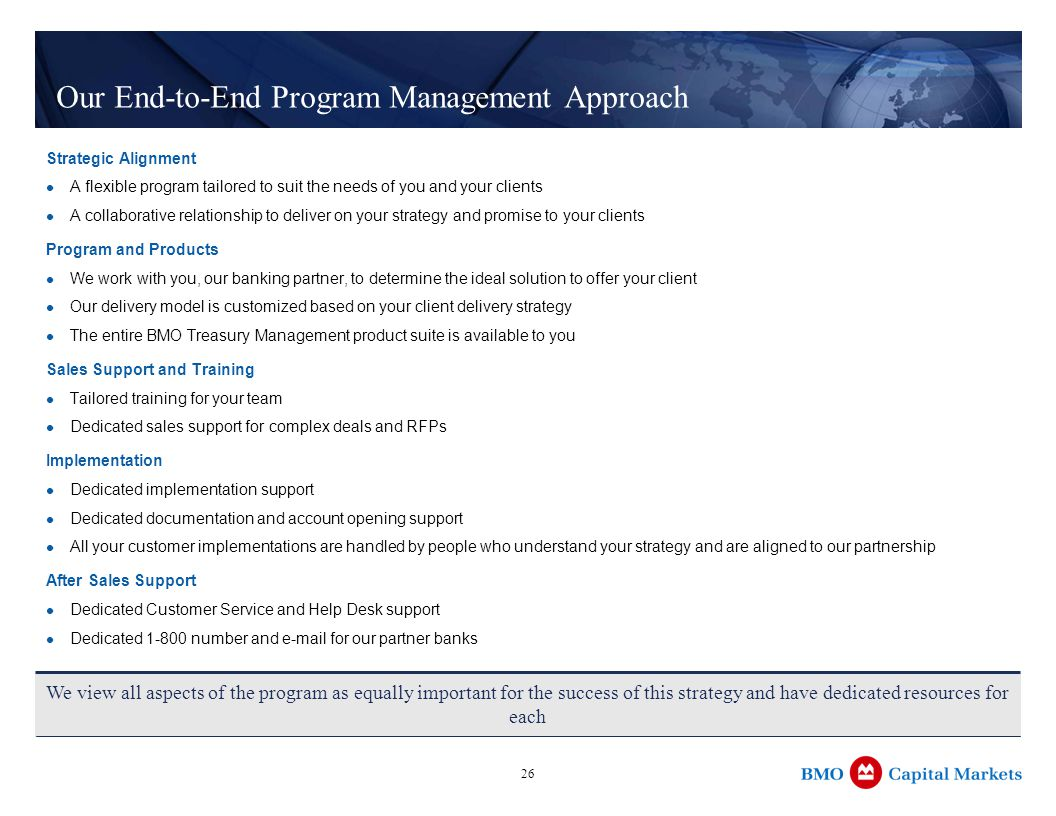 26 Our End-to-End Program Management Approach Strategic Alignment A flexible program tailored to suit the needs of you and your clients A collaborative relationship to deliver on your strategy and promise to your clients Program and Products We work with you, our banking partner, to determine the ideal solution to offer your client Our delivery model is customized based on your client delivery strategy The entire BMO Treasury Management product suite is available to you Sales Support and Training Tailored training for your team Dedicated sales support for complex deals and RFPs Implementation Dedicated implementation support Dedicated documentation and account opening support All your customer implementations are handled by people who understand your strategy and are aligned to our partnership After Sales Support Dedicated Customer Service and Help Desk support Dedicated number and  for our partner banks We view all aspects of the program as equally important for the success of this strategy and have dedicated resources for each