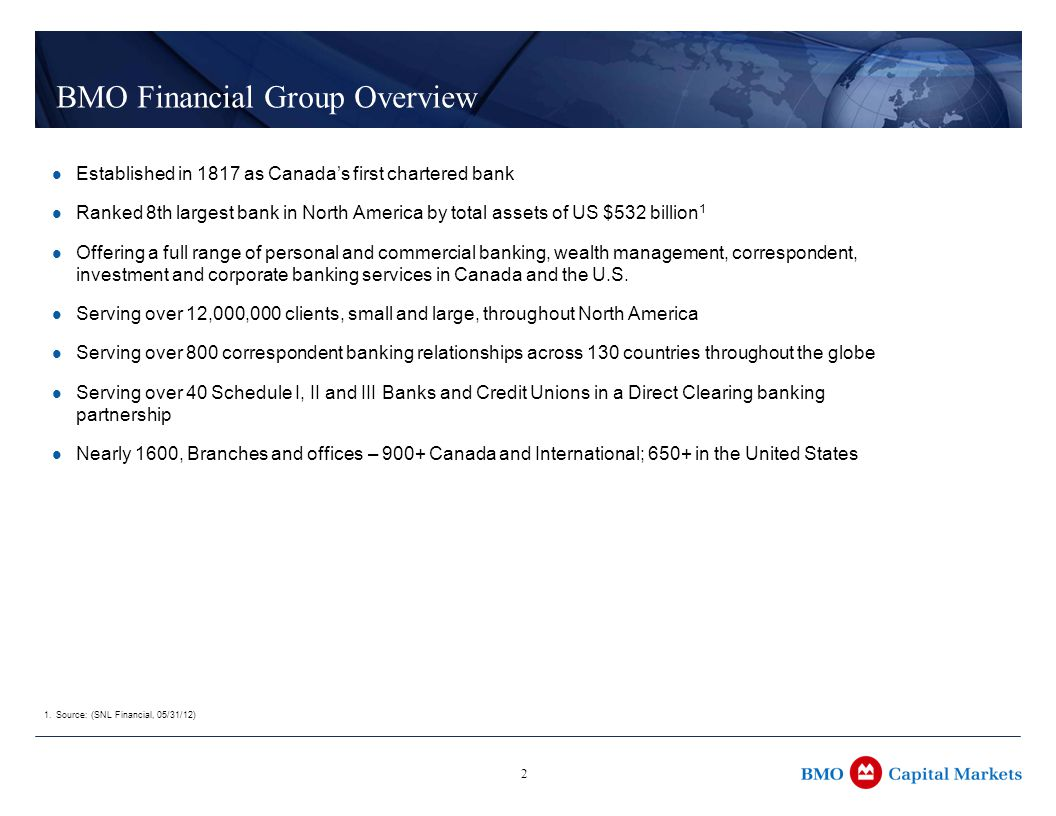 2 BMO Financial Group Overview Established in 1817 as Canada's first chartered bank Ranked 8th largest bank in North America by total assets of US $532 billion 1 Offering a full range of personal and commercial banking, wealth management, correspondent, investment and corporate banking services in Canada and the U.S.