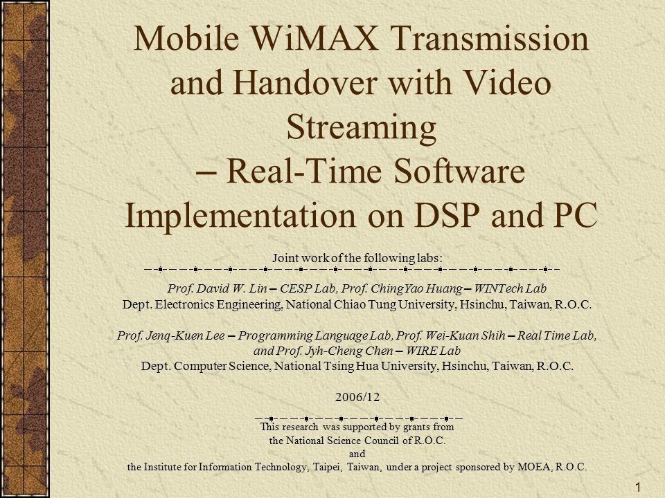 1 Mobile WiMAX Transmission and Handover with Video Streaming – Real-Time Software Implementation on DSP and PC Joint work of the following labs: Prof.