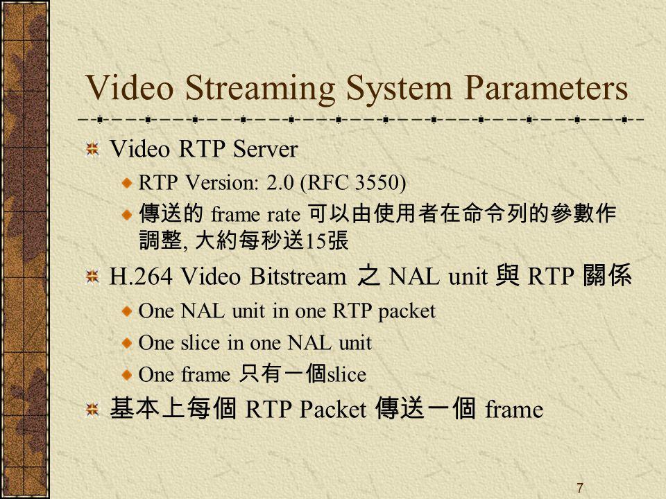 7 Video Streaming System Parameters Video RTP Server RTP Version: 2.0 (RFC 3550) 傳送的 frame rate 可以由使用者在命令列的參數作 調整, 大約每秒送 15 張 H.264 Video Bitstream 之 NAL unit 與 RTP 關係 One NAL unit in one RTP packet One slice in one NAL unit One frame 只有一個 slice 基本上每個 RTP Packet 傳送一個 frame