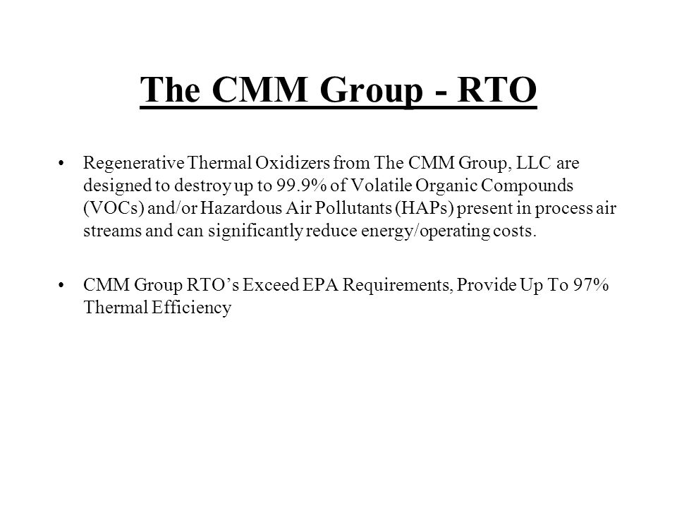The CMM Group - RTO Regenerative Thermal Oxidizers from The CMM Group, LLC are designed to destroy up to 99.9% of Volatile Organic Compounds (VOCs) and/or Hazardous Air Pollutants (HAPs) present in process air streams and can significantly reduce energy/operating costs.