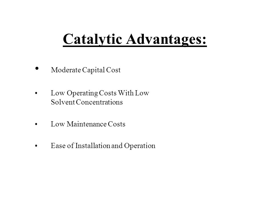 Catalytic Advantages: Moderate Capital Cost Low Operating Costs With Low Solvent Concentrations Low Maintenance Costs Ease of Installation and Operation