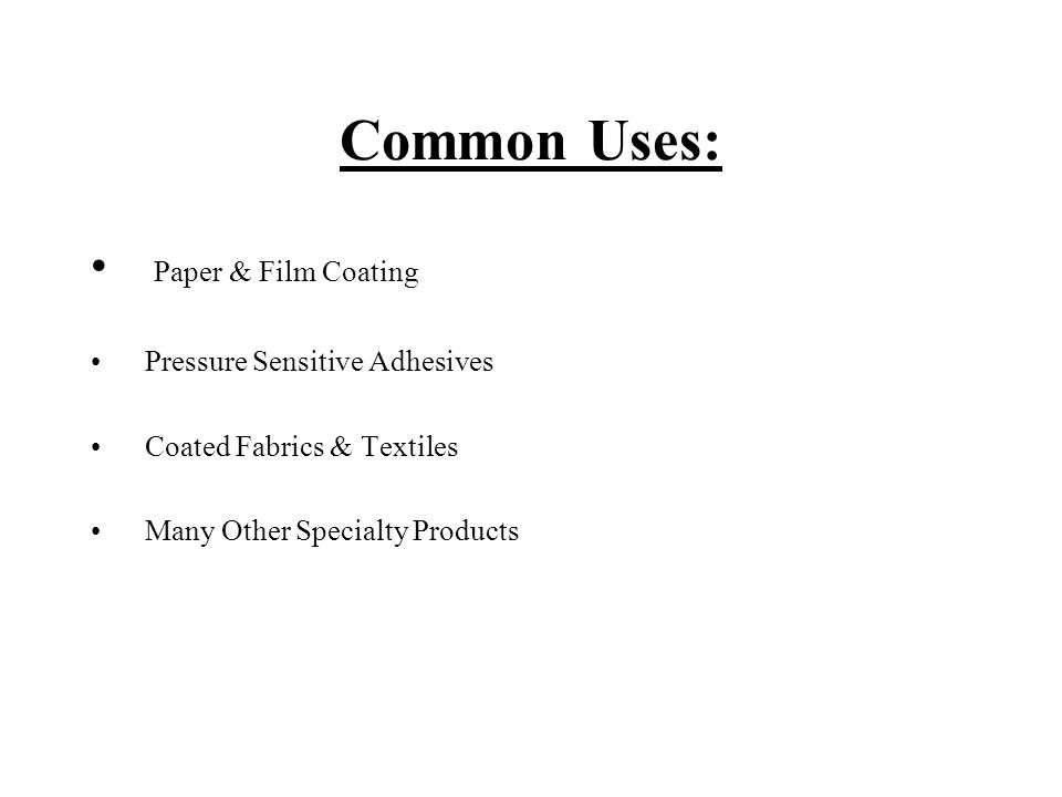 Common Uses: Paper & Film Coating Pressure Sensitive Adhesives Coated Fabrics & Textiles Many Other Specialty Products