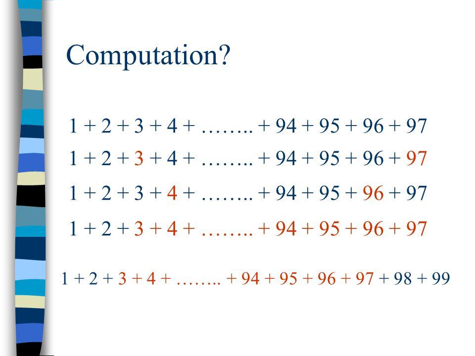 Computation? 1 + 2 + 3 + 4 + …….. + 94 + 95 + 96 + 97 1 + 2 + 3 + 4 + …….. + 94 + 95 + 96 + 97 + 98 + 99