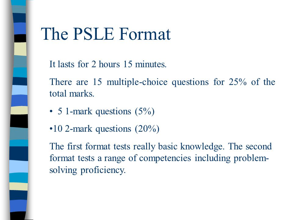 The PSLE Format It lasts for 2 hours 15 minutes. There are 15 multiple-choice questions for 25% of the total marks. 5 1-mark questions (5%) 10 2-mark