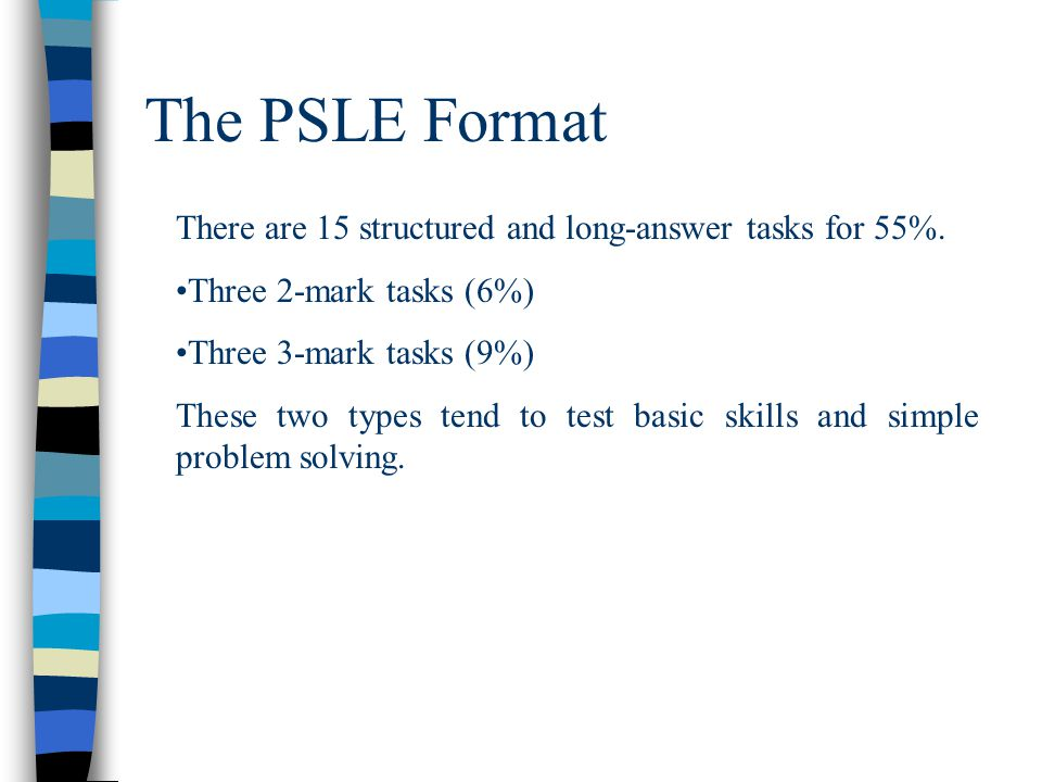 The PSLE Format There are 15 structured and long-answer tasks for 55%. Three 2-mark tasks (6%) Three 3-mark tasks (9%) These two types tend to test ba
