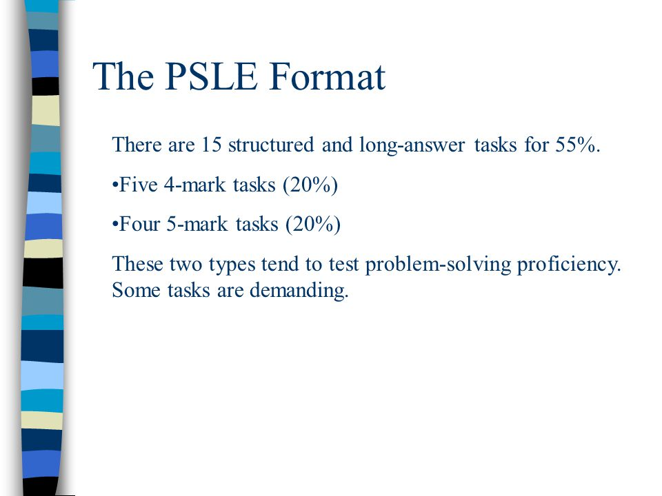 The PSLE Format There are 15 structured and long-answer tasks for 55%. Five 4-mark tasks (20%) Four 5-mark tasks (20%) These two types tend to test pr