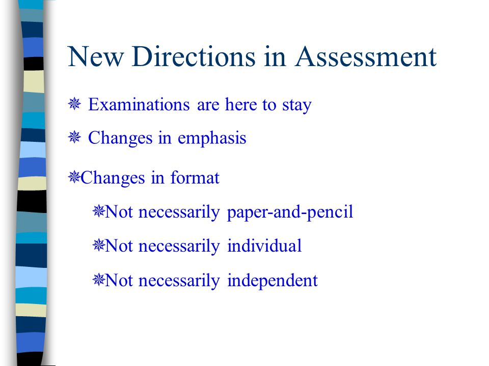 New Directions in Assessment  Examinations are here to stay  Changes in emphasis  Changes in format  Not necessarily paper-and-pencil  Not necess