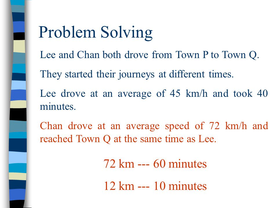 Problem Solving Lee and Chan both drove from Town P to Town Q. They started their journeys at different times. Lee drove at an average of 45 km/h and