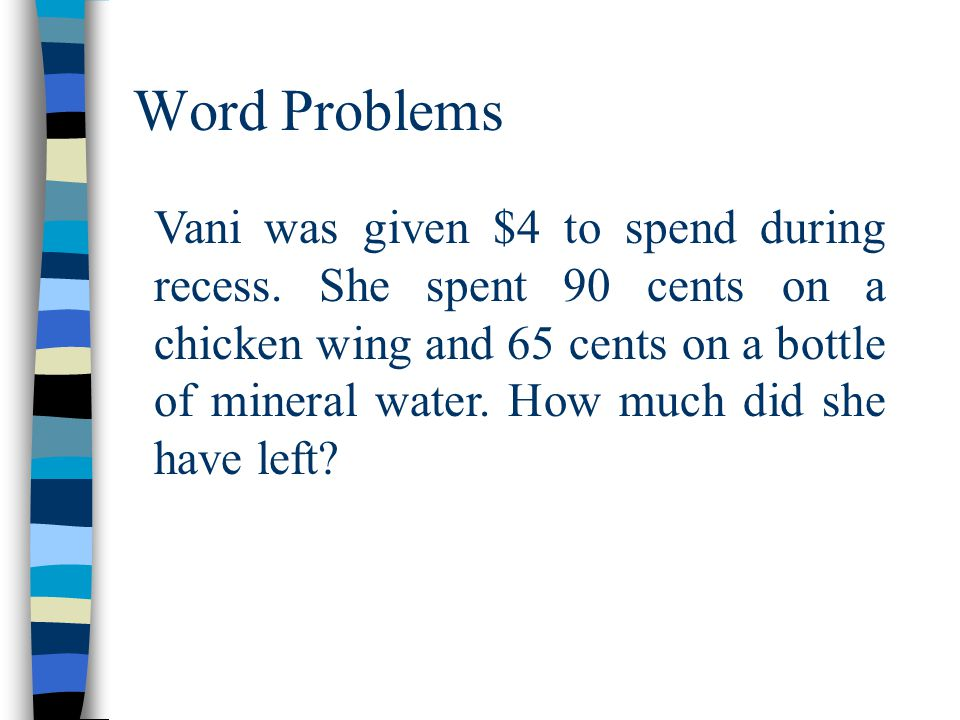 Word Problems Vani was given $4 to spend during recess. She spent 90 cents on a chicken wing and 65 cents on a bottle of mineral water. How much did s