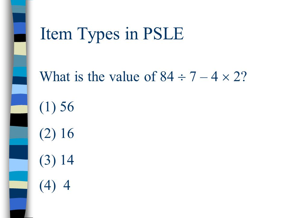 Item Types in PSLE What is the value of 84  7 – 4  2? (1) 56 (2) 16 (3) 14 (4) 4