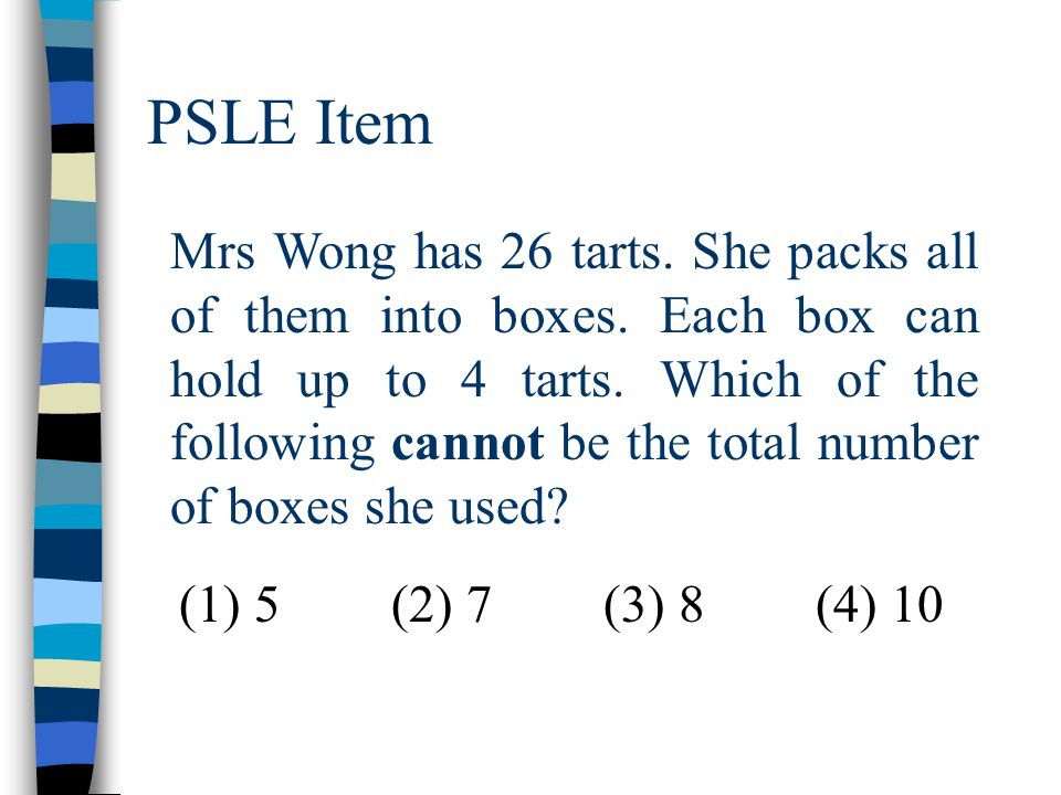 PSLE Item Mrs Wong has 26 tarts. She packs all of them into boxes. Each box can hold up to 4 tarts. Which of the following cannot be the total number