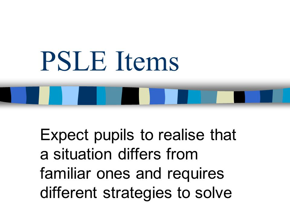 PSLE Items Expect pupils to realise that a situation differs from familiar ones and requires different strategies to solve