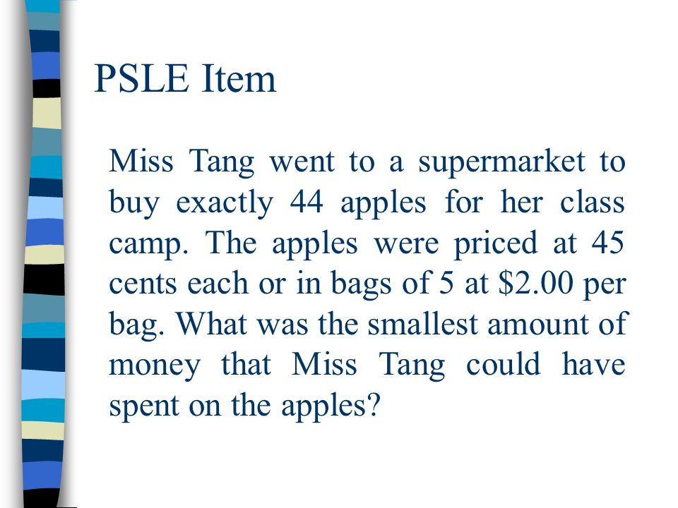 PSLE Item Miss Tang went to a supermarket to buy exactly 44 apples for her class camp. The apples were priced at 45 cents each or in bags of 5 at $2.0