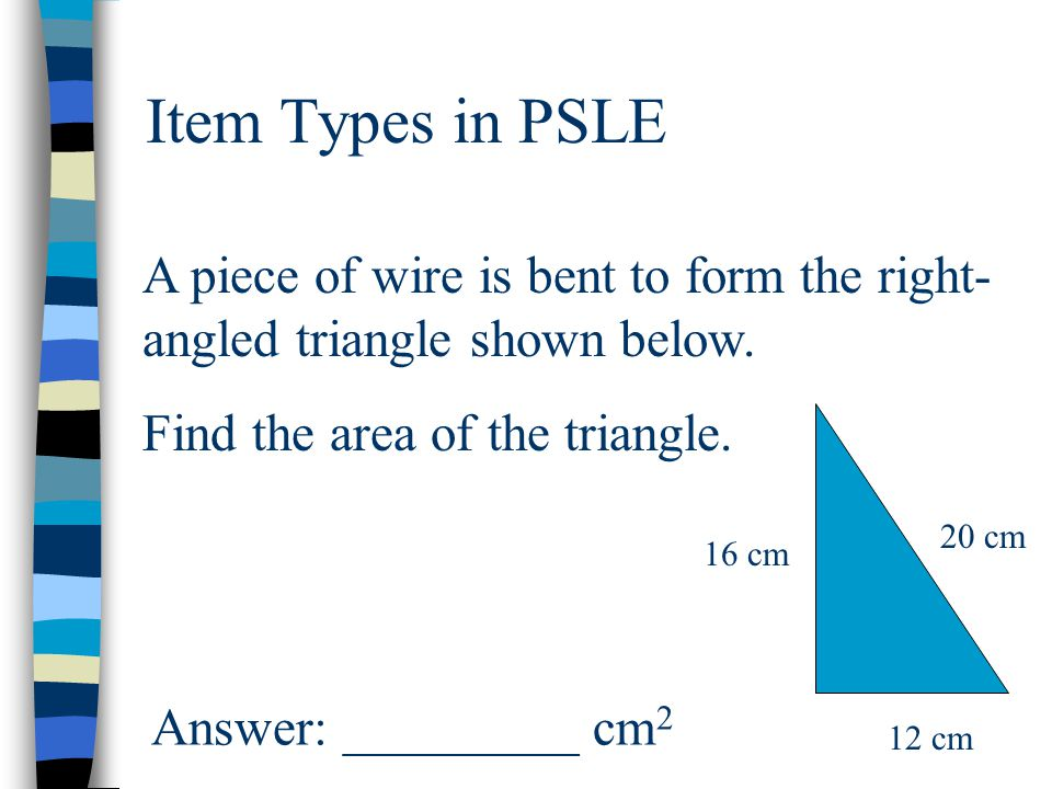 Item Types in PSLE A piece of wire is bent to form the right- angled triangle shown below. Find the area of the triangle. 12 cm 16 cm 20 cm Answer: __