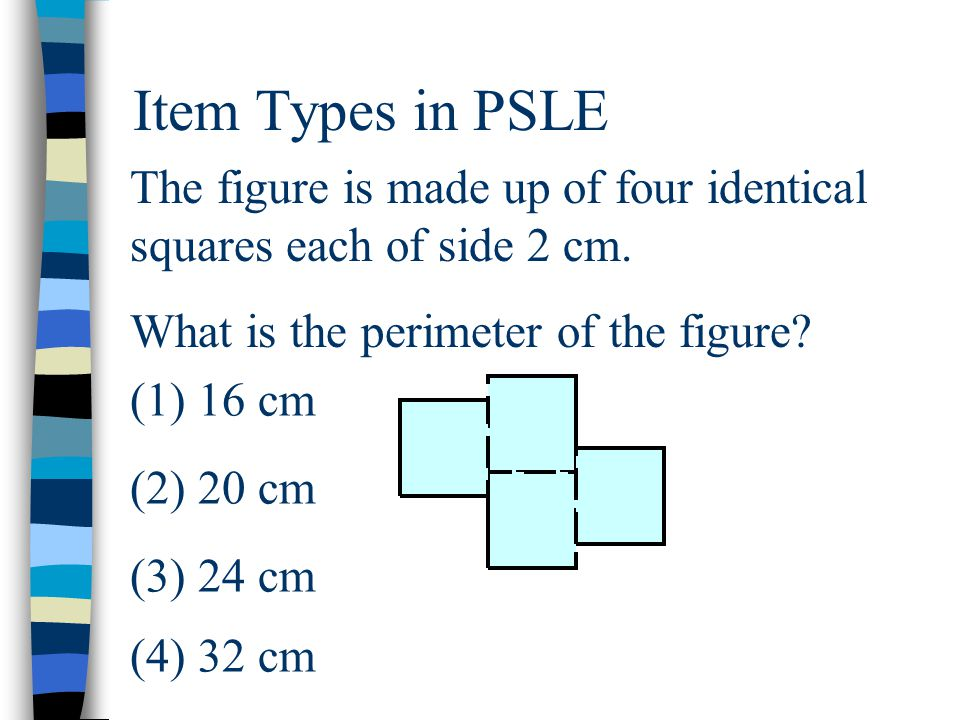 Item Types in PSLE The figure is made up of four identical squares each of side 2 cm.