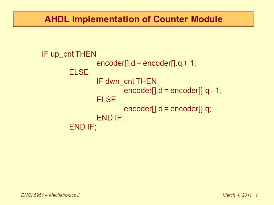 AHDL Implementation of Counter Module IF up_cnt THEN encoder[].d = encoder[].q + 1; ELSE IF dwn_cnt THEN encoder[].d = encoder[].q - 1; ELSE encoder[].d = encoder[].q; END IF; March 4, 2011.